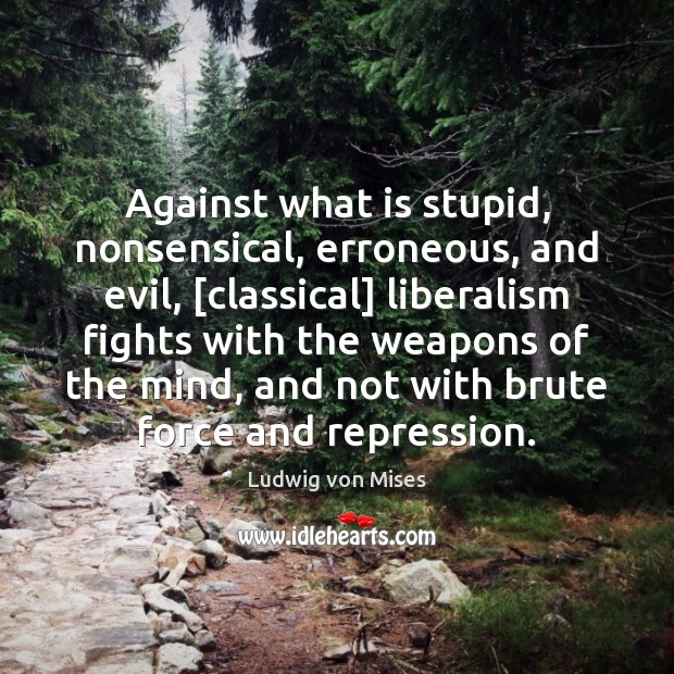 Against what is stupid, nonsensical, erroneous, and evil, [classical] liberalism fights with Image