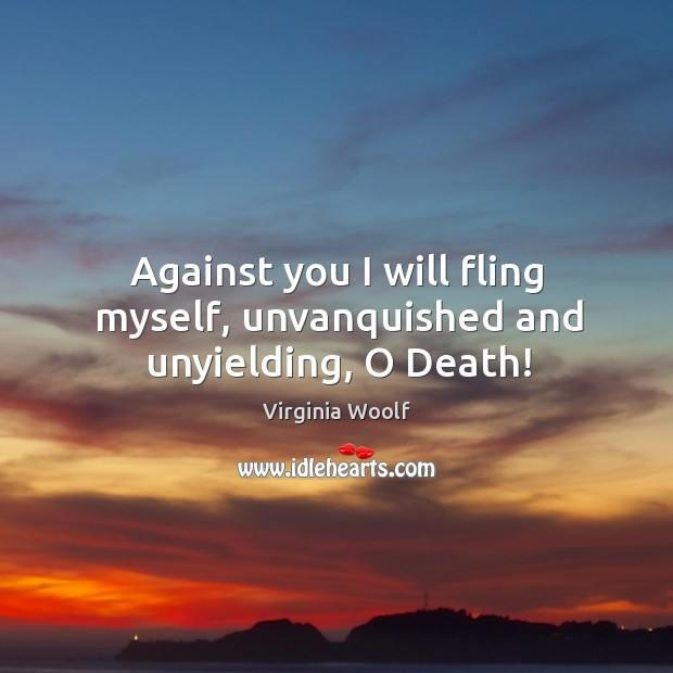Image, Against you I will fling myself, unvanquished and unyielding, o death!