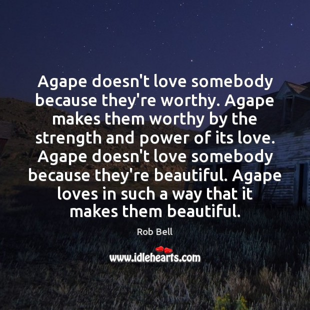 Image, Agape doesn't love somebody because they're worthy. Agape makes them worthy by
