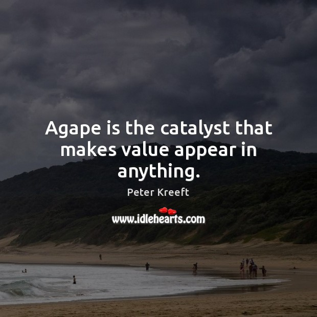 Image, Agape is the catalyst that makes value appear in anything.