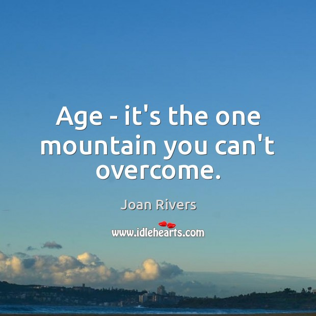 Age – it's the one mountain you can't overcome. Joan Rivers Picture Quote