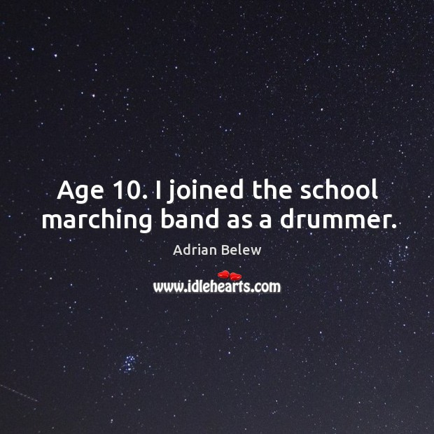Age 10. I joined the school marching band as a drummer. Image