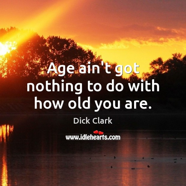 Age ain't got nothing to do with how old you are. Image