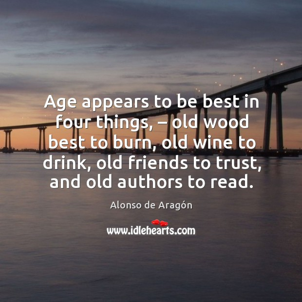 Image, Age appears to be best in four things, – old wood best to burn, old wine to drink, old friends to trust, and old authors to read.