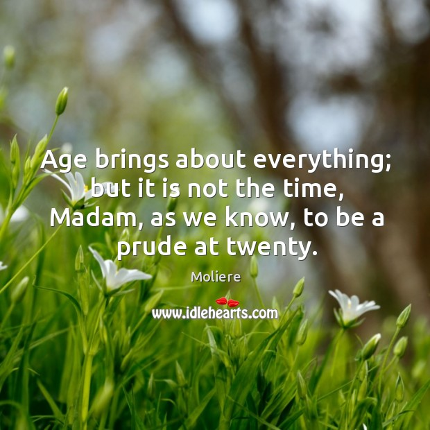 Age brings about everything; but it is not the time, Madam, as Image