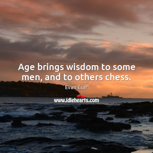 Age brings wisdom to some men, and to others chess. Evan Esar Picture Quote