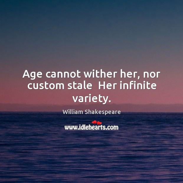 Image, Age cannot wither her, nor custom stale  Her infinite variety.
