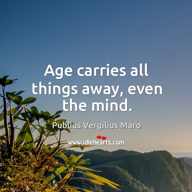 Age carries all things away, even the mind. Image