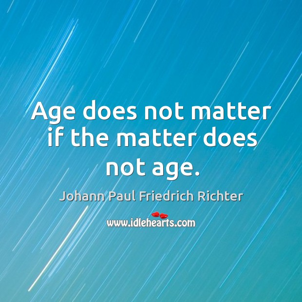 Age does not matter if the matter does not age. Johann Paul Friedrich Richter Picture Quote