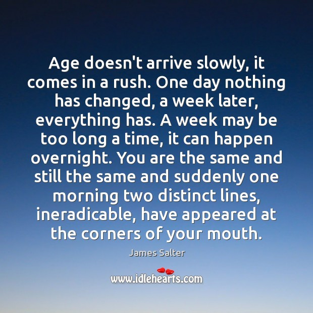 Age doesn't arrive slowly, it comes in a rush. One day nothing James Salter Picture Quote