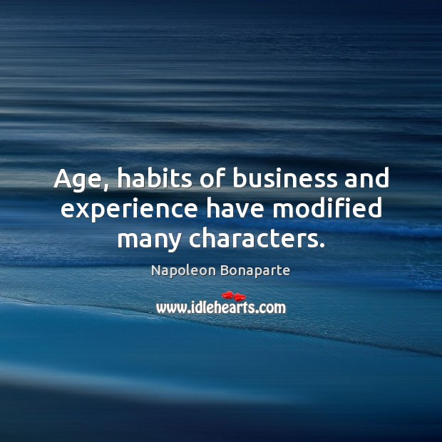 Age, habits of business and experience have modified many characters. Napoleon Bonaparte Picture Quote