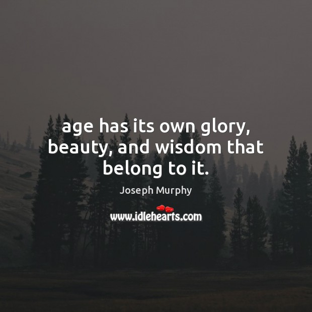 Age has its own glory, beauty, and wisdom that belong to it. Image