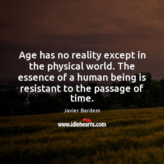 Age has no reality except in the physical world. The essence of Javier Bardem Picture Quote