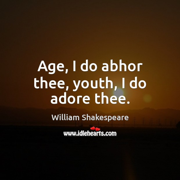 Age, I do abhor thee, youth, I do adore thee. Image