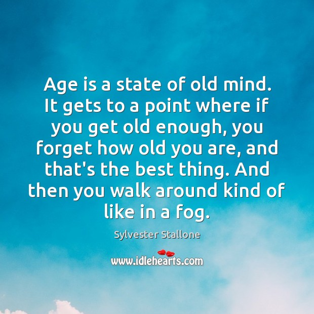 Age is a state of old mind. It gets to a point Sylvester Stallone Picture Quote
