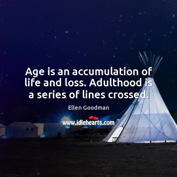 Age is an accumulation of life and loss. Adulthood is a series of lines crossed. Ellen Goodman Picture Quote