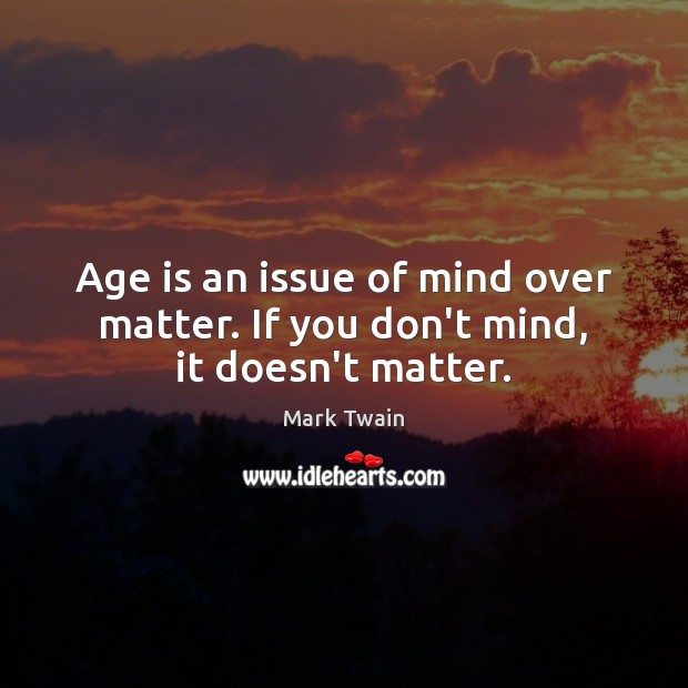 Image, Age is an issue of mind over matter. If you don't mind, it doesn't matter.