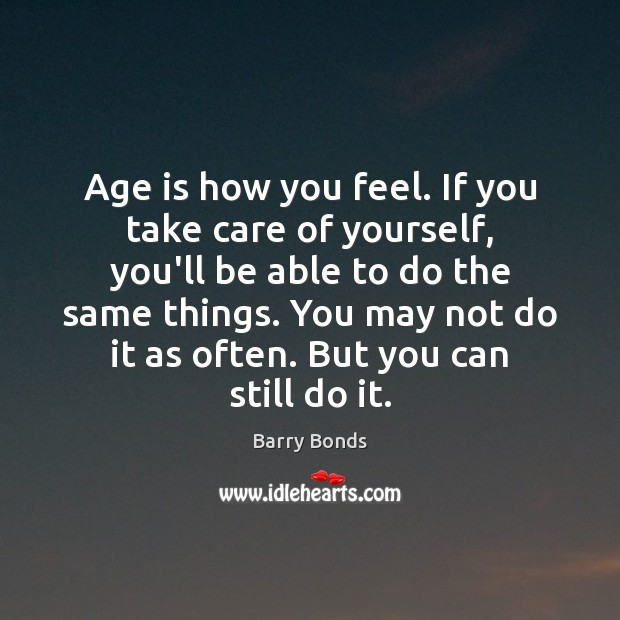 Age is how you feel. If you take care of yourself, you'll Image
