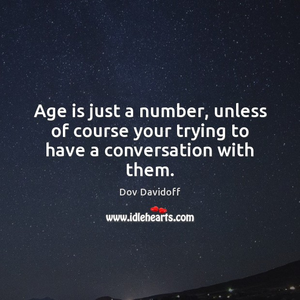 Age is just a number, unless of course your trying to have a conversation with them. Dov Davidoff Picture Quote