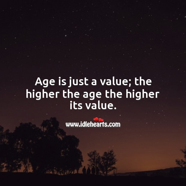 Age is just a value; the higher the age the higher its value. Age Quotes Image
