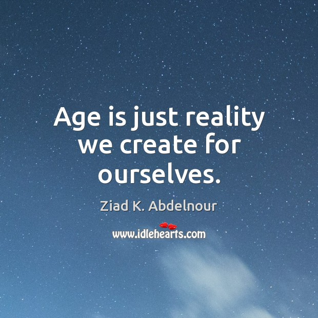 Age is just reality we create for ourselves. Image