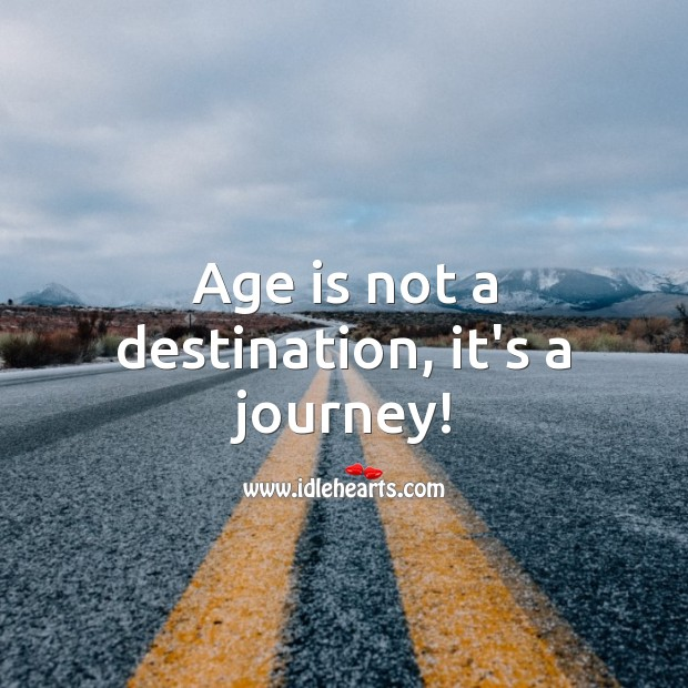 Age is not a destination, it's a journey! Journey Quotes Image