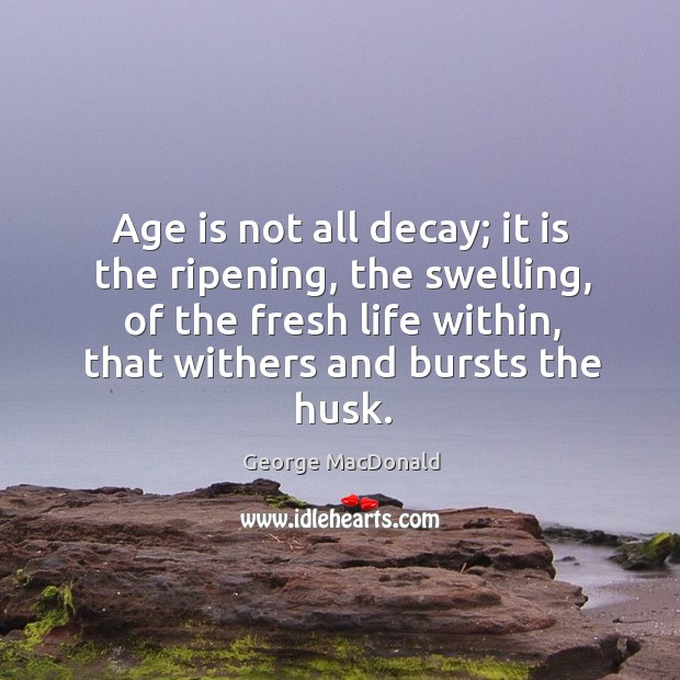 Image, Age is not all decay; it is the ripening, the swelling, of the fresh life within, that withers and bursts the husk.