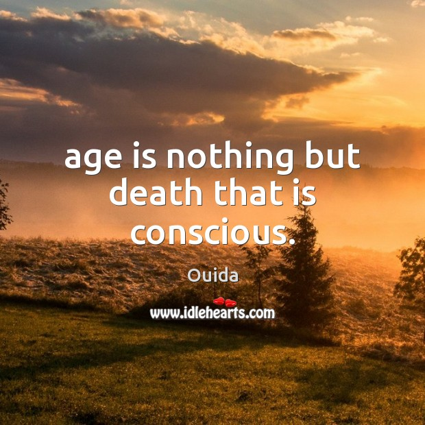 Age is nothing but death that is conscious. Ouida Picture Quote