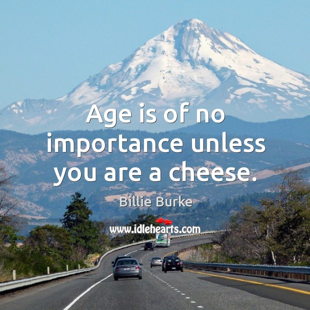 Image, Age is of no importance unless you are a cheese.
