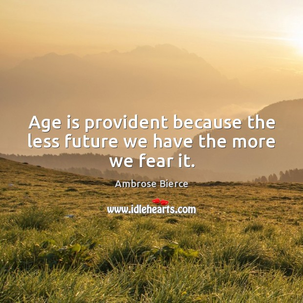 Image, Age is provident because the less future we have the more we fear it.