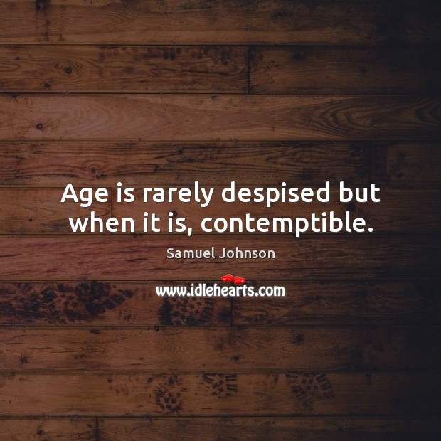 Image, Age is rarely despised but when it is, contemptible.