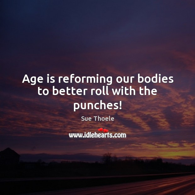 Age is reforming our bodies to better roll with the punches! Sue Thoele Picture Quote