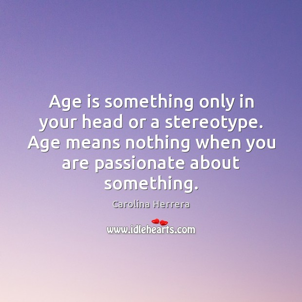 Age is something only in your head or a stereotype. Age means Image