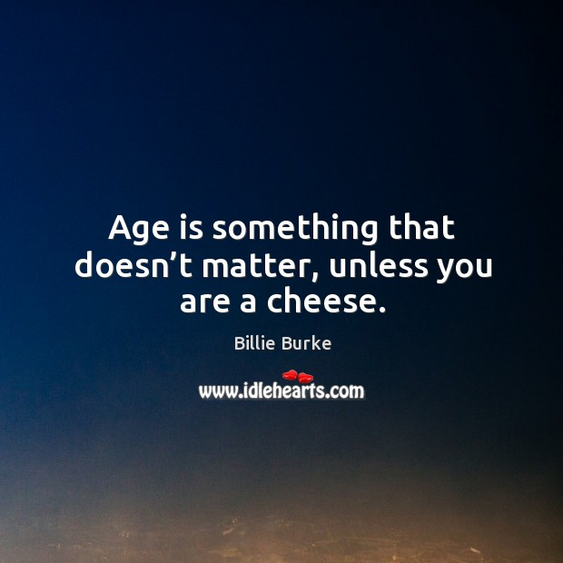 Image, Age is something that doesn't matter, unless you are a cheese.