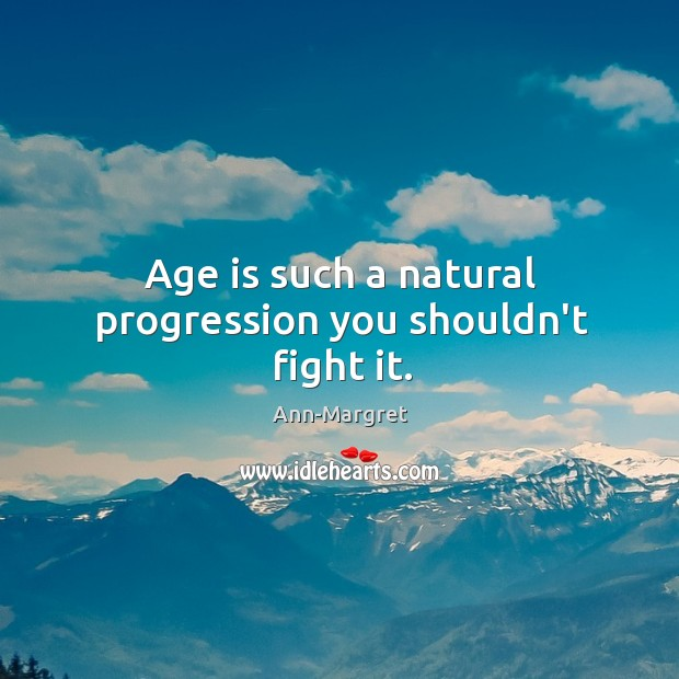 Age is such a natural progression you shouldn't fight it. Image
