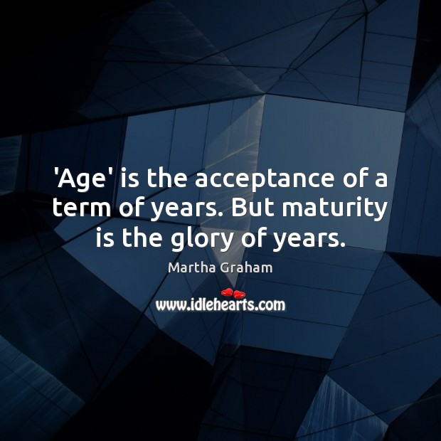 'Age' is the acceptance of a term of years. But maturity is the glory of years. Martha Graham Picture Quote