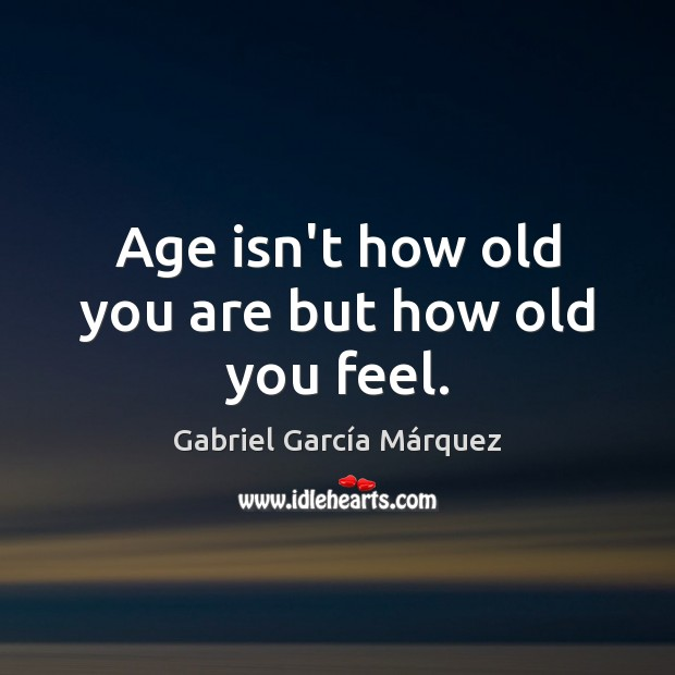 Image, Age isn't how old you are but how old you feel.