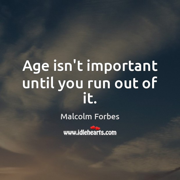 Age isn't important until you run out of it. Malcolm Forbes Picture Quote