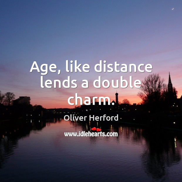 Age, like distance lends a double charm. Oliver Herford Picture Quote