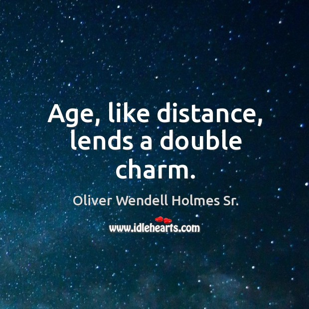 Age, like distance, lends a double charm. Image