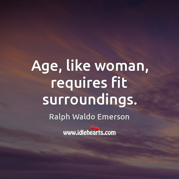 Image, Age, like woman, requires fit surroundings.