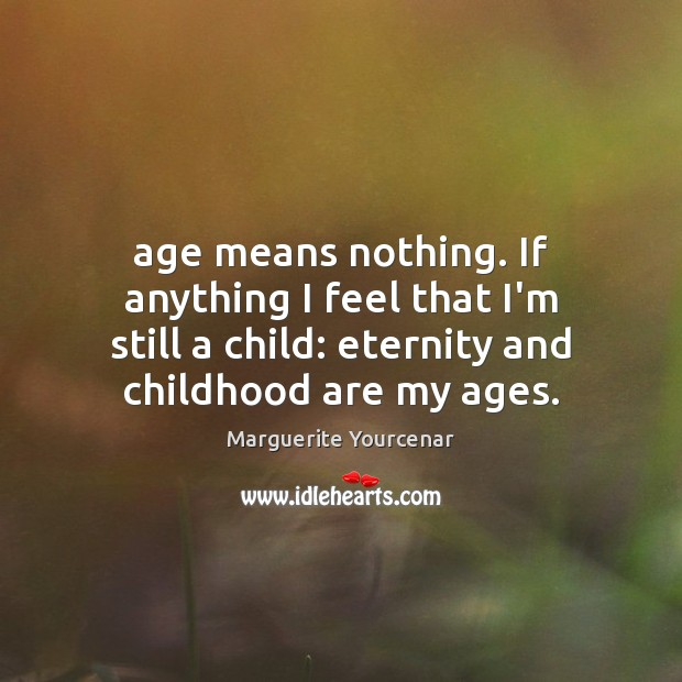 Age means nothing. If anything I feel that I'm still a child: Marguerite Yourcenar Picture Quote