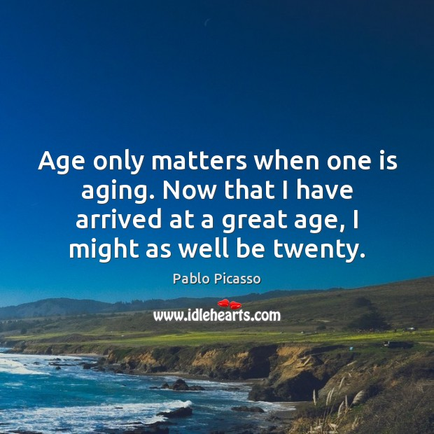 Image, Age only matters when one is aging. Now that I have arrived
