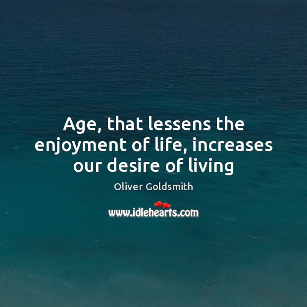 Age, that lessens the enjoyment of life, increases our desire of living Oliver Goldsmith Picture Quote
