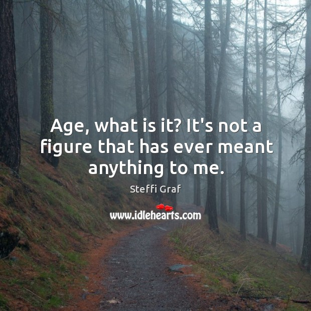 Age, what is it? It's not a figure that has ever meant anything to me. Image