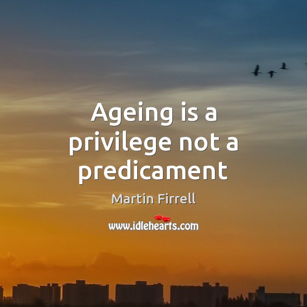 Ageing is a privilege not a predicament Martin Firrell Picture Quote
