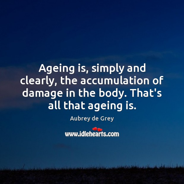 Image, Ageing is, simply and clearly, the accumulation of damage in the body.