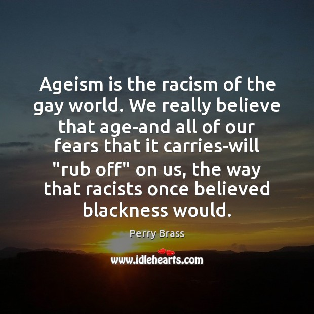 Ageism is the racism of the gay world. We really believe that Perry Brass Picture Quote