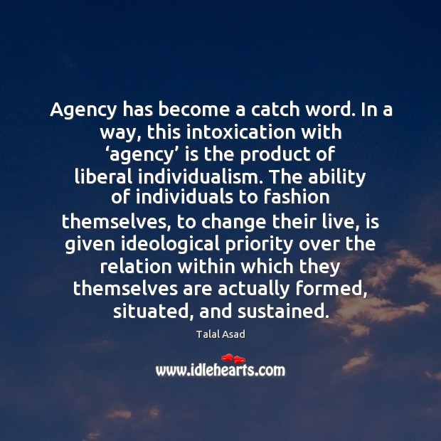 Image, Agency has become a catch word. In a way, this intoxication with '