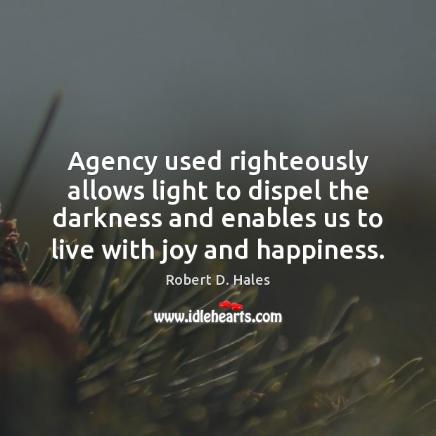 Agency used righteously allows light to dispel the darkness and enables us Joy and Happiness Quotes Image